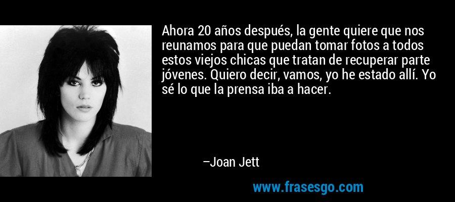 Ahora 20 años después, la gente quiere que nos reunamos para que puedan tomar fotos a todos estos viejos chicas que tratan de recuperar parte jóvenes. Quiero decir, vamos, yo he estado allí. Yo sé lo que la prensa iba a hacer. – Joan Jett