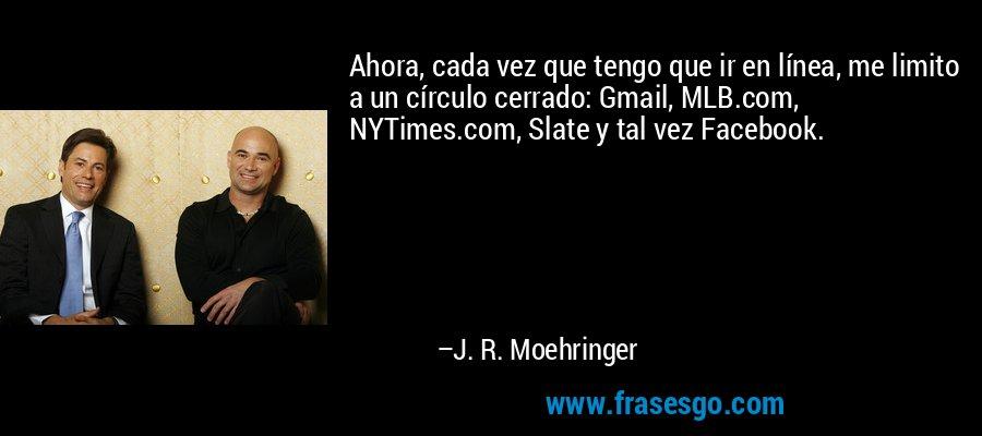 Ahora, cada vez que tengo que ir en línea, me limito a un círculo cerrado: Gmail, MLB.com, NYTimes.com, Slate y tal vez Facebook. – J. R. Moehringer