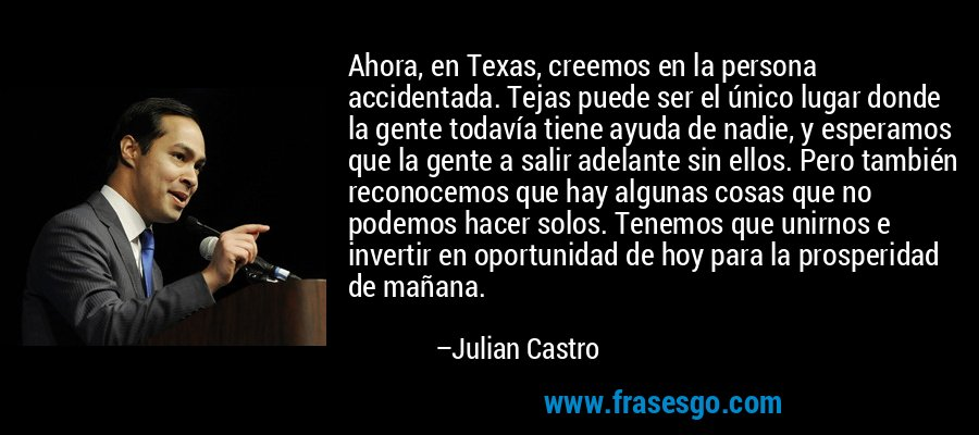 Ahora, en Texas, creemos en la persona accidentada. Tejas puede ser el único lugar donde la gente todavía tiene ayuda de nadie, y esperamos que la gente a salir adelante sin ellos. Pero también reconocemos que hay algunas cosas que no podemos hacer solos. Tenemos que unirnos e invertir en oportunidad de hoy para la prosperidad de mañana. – Julian Castro