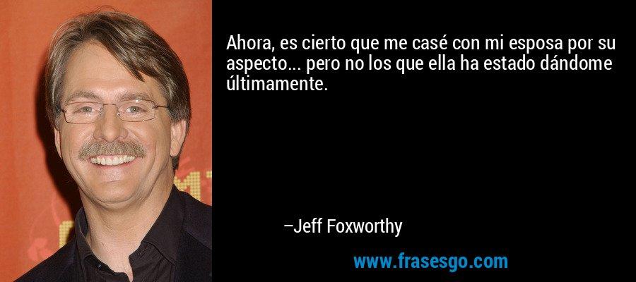 Ahora, es cierto que me casé con mi esposa por su aspecto... pero no los que ella ha estado dándome últimamente. – Jeff Foxworthy