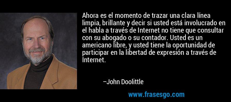 Ahora es el momento de trazar una clara línea limpia, brillante y decir si usted está involucrado en el habla a través de Internet no tiene que consultar con su abogado o su contador. Usted es un americano libre, y usted tiene la oportunidad de participar en la libertad de expresión a través de Internet. – John Doolittle