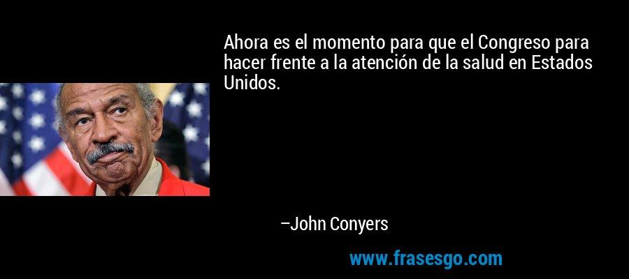 Ahora es el momento para que el Congreso para hacer frente a la atención de la salud en Estados Unidos. – John Conyers