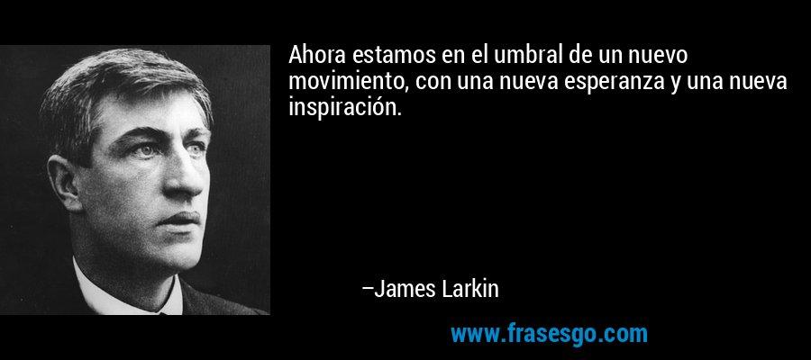 Ahora estamos en el umbral de un nuevo movimiento, con una nueva esperanza y una nueva inspiración. – James Larkin