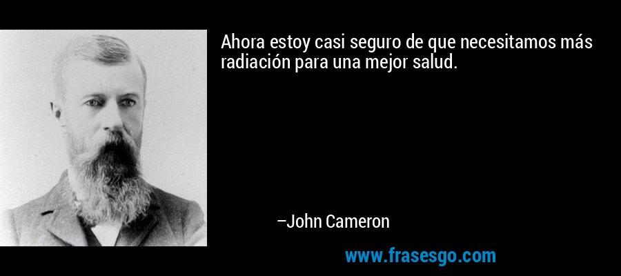 Ahora estoy casi seguro de que necesitamos más radiación para una mejor salud. – John Cameron