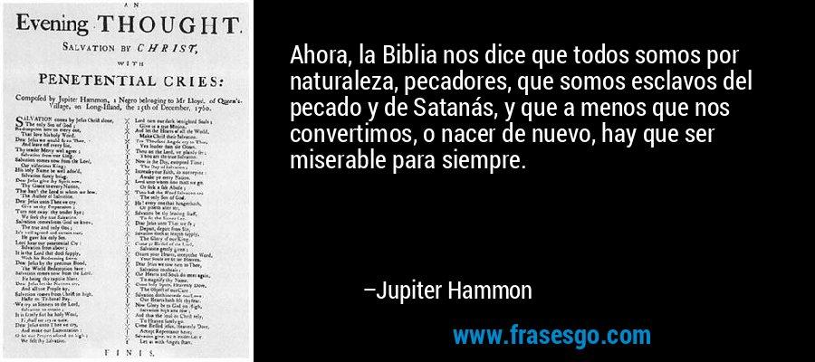 Ahora, la Biblia nos dice que todos somos por naturaleza, pecadores, que somos esclavos del pecado y de Satanás, y que a menos que nos convertimos, o nacer de nuevo, hay que ser miserable para siempre. – Jupiter Hammon