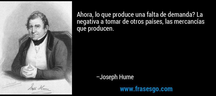 Ahora, lo que produce una falta de demanda? La negativa a tomar de otros países, las mercancías que producen. – Joseph Hume