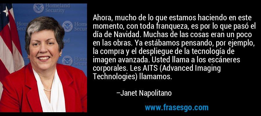 Ahora, mucho de lo que estamos haciendo en este momento, con toda franqueza, es por lo que pasó el día de Navidad. Muchas de las cosas eran un poco en las obras. Ya estábamos pensando, por ejemplo, la compra y el despliegue de la tecnología de imagen avanzada. Usted llama a los escáneres corporales. Les AITS (Advanced Imaging Technologies) llamamos. – Janet Napolitano
