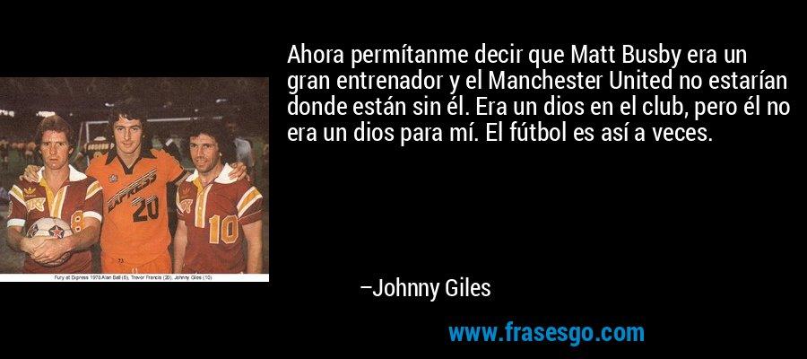 Ahora permítanme decir que Matt Busby era un gran entrenador y el Manchester United no estarían donde están sin él. Era un dios en el club, pero él no era un dios para mí. El fútbol es así a veces. – Johnny Giles