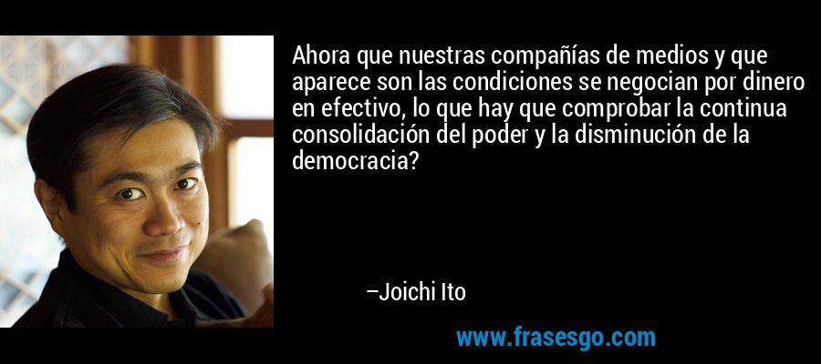 Ahora que nuestras compañías de medios y que aparece son las condiciones se negocian por dinero en efectivo, lo que hay que comprobar la continua consolidación del poder y la disminución de la democracia? – Joichi Ito