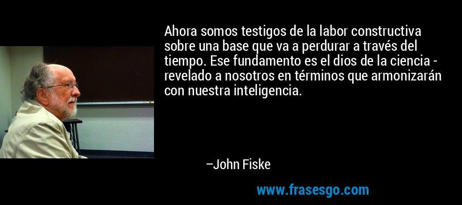 Ahora somos testigos de la labor constructiva sobre una base que va a perdurar a través del tiempo. Ese fundamento es el dios de la ciencia - revelado a nosotros en términos que armonizarán con nuestra inteligencia. – John Fiske