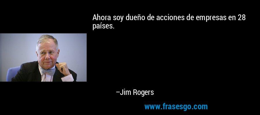 Ahora soy dueño de acciones de empresas en 28 países. – Jim Rogers