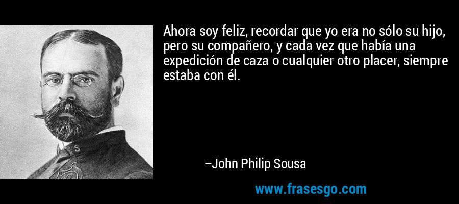 Ahora soy feliz, recordar que yo era no sólo su hijo, pero su compañero, y cada vez que había una expedición de caza o cualquier otro placer, siempre estaba con él. – John Philip Sousa