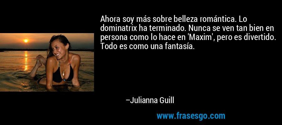 Ahora soy más sobre belleza romántica. Lo dominatrix ha terminado. Nunca se ven tan bien en persona como lo hace en 'Maxim', pero es divertido. Todo es como una fantasía. – Julianna Guill