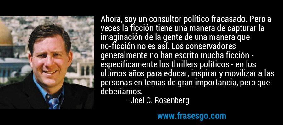 Ahora, soy un consultor político fracasado. Pero a veces la ficción tiene una manera de capturar la imaginación de la gente de una manera que no-ficción no es así. Los conservadores generalmente no han escrito mucha ficción - específicamente los thrillers políticos - en los últimos años para educar, inspirar y movilizar a las personas en temas de gran importancia, pero que deberíamos. – Joel C. Rosenberg
