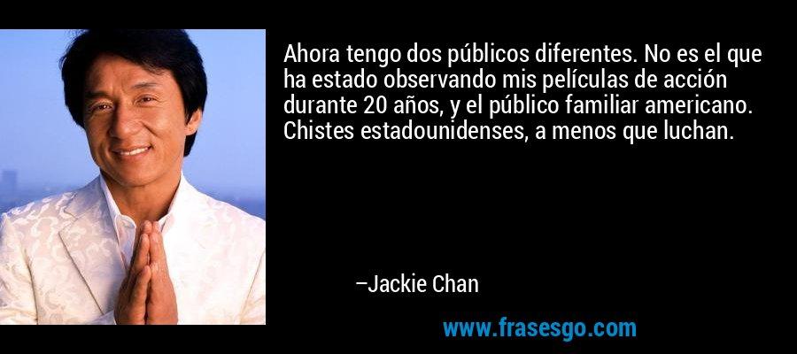 Ahora tengo dos públicos diferentes. No es el que ha estado observando mis películas de acción durante 20 años, y el público familiar americano. Chistes estadounidenses, a menos que luchan. – Jackie Chan