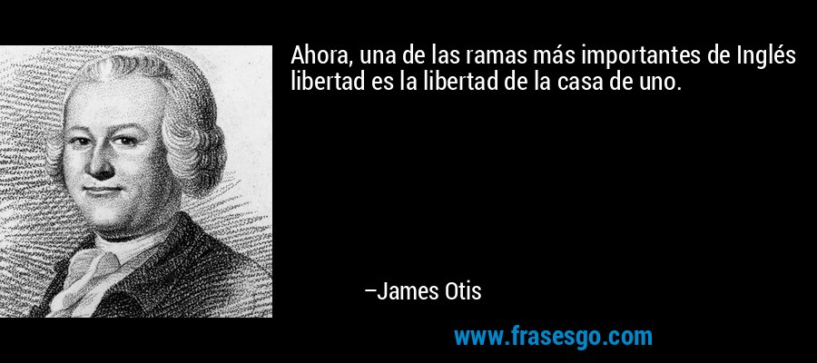 Ahora, una de las ramas más importantes de Inglés libertad es la libertad de la casa de uno. – James Otis