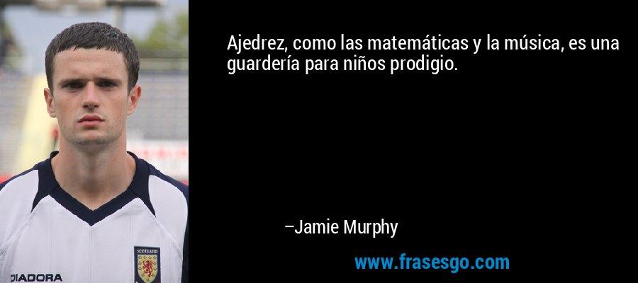Ajedrez, como las matemáticas y la música, es una guardería para niños prodigio. – Jamie Murphy