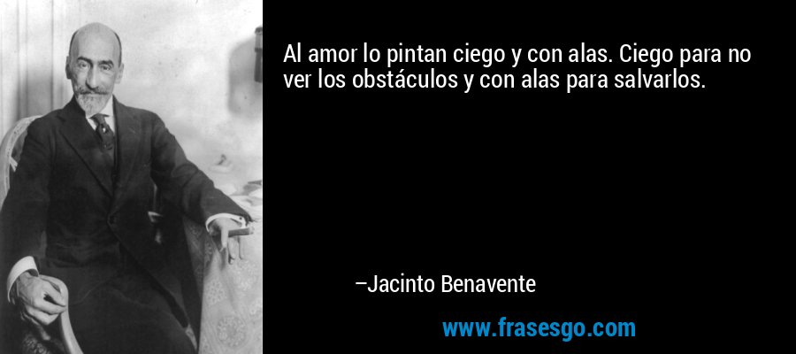 Al amor lo pintan ciego y con alas. Ciego para no ver los obstáculos y con alas para salvarlos. – Jacinto Benavente