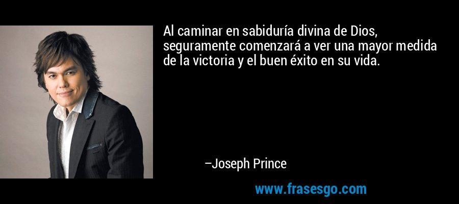 Al caminar en sabiduría divina de Dios, seguramente comenzará a ver una mayor medida de la victoria y el buen éxito en su vida. – Joseph Prince