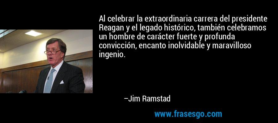 Al celebrar la extraordinaria carrera del presidente Reagan y el legado histórico, también celebramos un hombre de carácter fuerte y profunda convicción, encanto inolvidable y maravilloso ingenio. – Jim Ramstad