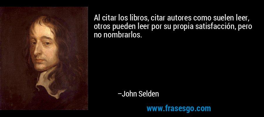 Al citar los libros, citar autores como suelen leer, otros pueden leer por su propia satisfacción, pero no nombrarlos. – John Selden