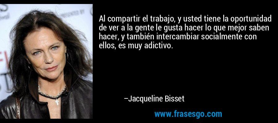 Al compartir el trabajo, y usted tiene la oportunidad de ver a la gente le gusta hacer lo que mejor saben hacer, y también intercambiar socialmente con ellos, es muy adictivo. – Jacqueline Bisset