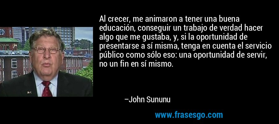 Al crecer, me animaron a tener una buena educación, conseguir un trabajo de verdad hacer algo que me gustaba, y, si la oportunidad de presentarse a sí misma, tenga en cuenta el servicio público como sólo eso: una oportunidad de servir, no un fin en sí mismo. – John Sununu