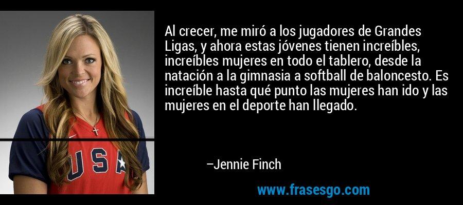 Al crecer, me miró a los jugadores de Grandes Ligas, y ahora estas jóvenes tienen increíbles, increíbles mujeres en todo el tablero, desde la natación a la gimnasia a softball de baloncesto. Es increíble hasta qué punto las mujeres han ido y las mujeres en el deporte han llegado. – Jennie Finch