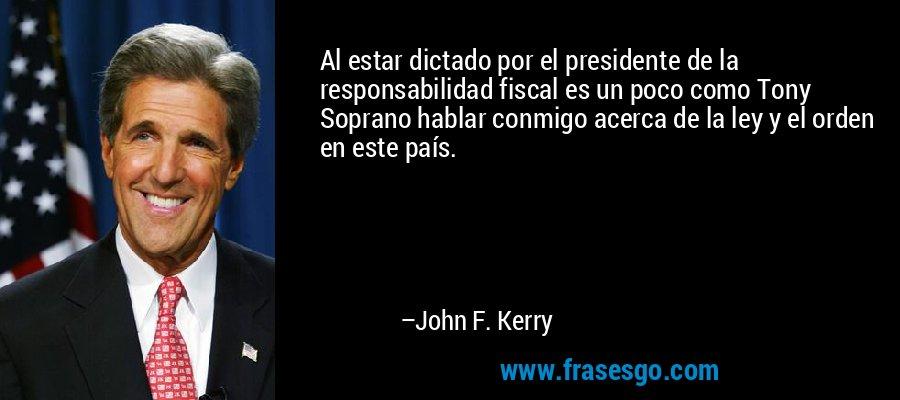 Al estar dictado por el presidente de la responsabilidad fiscal es un poco como Tony Soprano hablar conmigo acerca de la ley y el orden en este país. – John F. Kerry