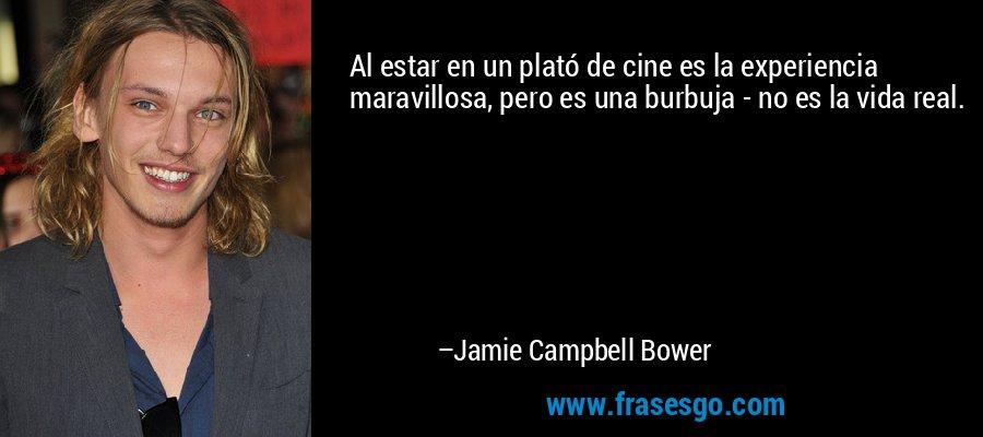 Al estar en un plató de cine es la experiencia maravillosa, pero es una burbuja - no es la vida real. – Jamie Campbell Bower