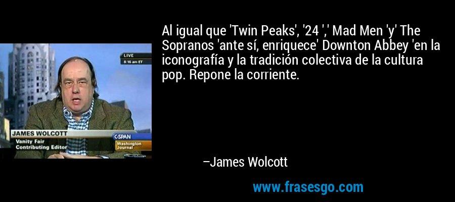 Al igual que 'Twin Peaks', '24 ',' Mad Men 'y' The Sopranos 'ante sí, enriquece' Downton Abbey 'en la iconografía y la tradición colectiva de la cultura pop. Repone la corriente. – James Wolcott