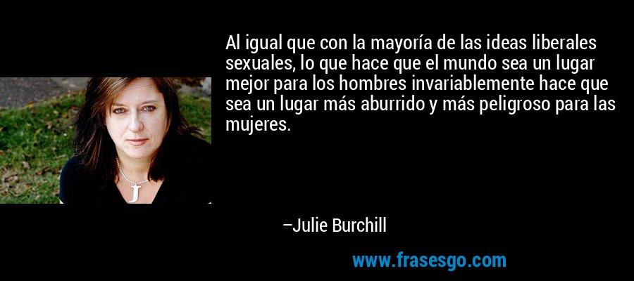 Al igual que con la mayoría de las ideas liberales sexuales, lo que hace que el mundo sea un lugar mejor para los hombres invariablemente hace que sea un lugar más aburrido y más peligroso para las mujeres. – Julie Burchill
