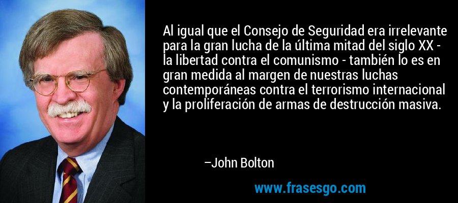 Al igual que el Consejo de Seguridad era irrelevante para la gran lucha de la última mitad del siglo XX - la libertad contra el comunismo - también lo es en gran medida al margen de nuestras luchas contemporáneas contra el terrorismo internacional y la proliferación de armas de destrucción masiva. – John Bolton