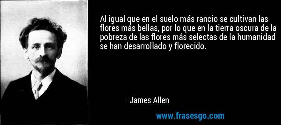 Al igual que en el suelo más rancio se cultivan las flores más bellas, por lo que en la tierra oscura de la pobreza de las flores más selectas de la humanidad se han desarrollado y florecido. – James Allen