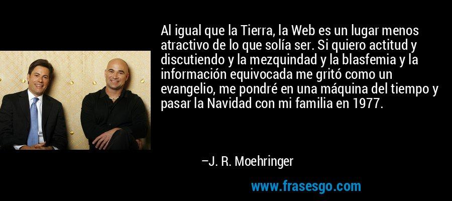 Al igual que la Tierra, la Web es un lugar menos atractivo de lo que solía ser. Si quiero actitud y discutiendo y la mezquindad y la blasfemia y la información equivocada me gritó como un evangelio, me pondré en una máquina del tiempo y pasar la Navidad con mi familia en 1977. – J. R. Moehringer