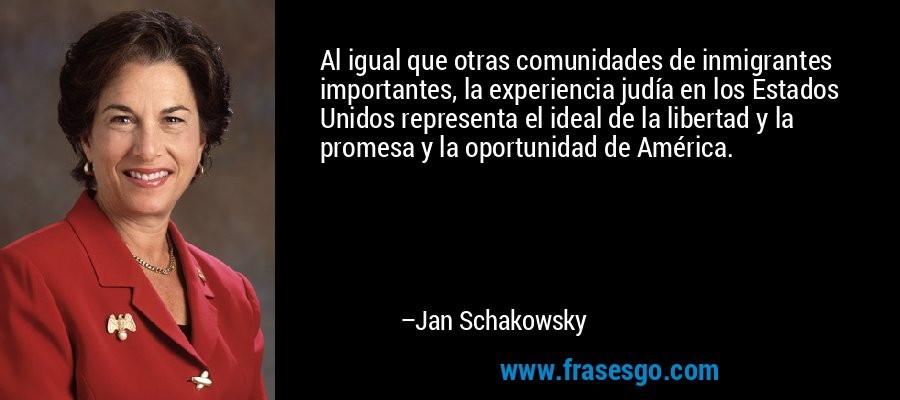 Al igual que otras comunidades de inmigrantes importantes, la experiencia judía en los Estados Unidos representa el ideal de la libertad y la promesa y la oportunidad de América. – Jan Schakowsky