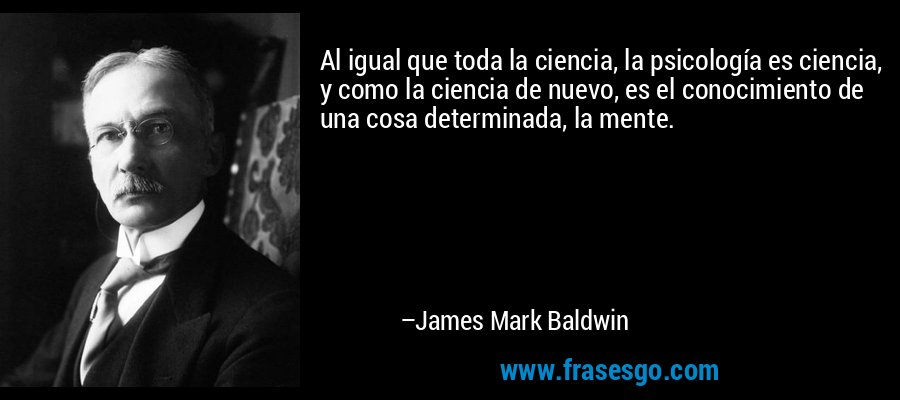 Al igual que toda la ciencia, la psicología es ciencia, y como la ciencia de nuevo, es el conocimiento de una cosa determinada, la mente. – James Mark Baldwin