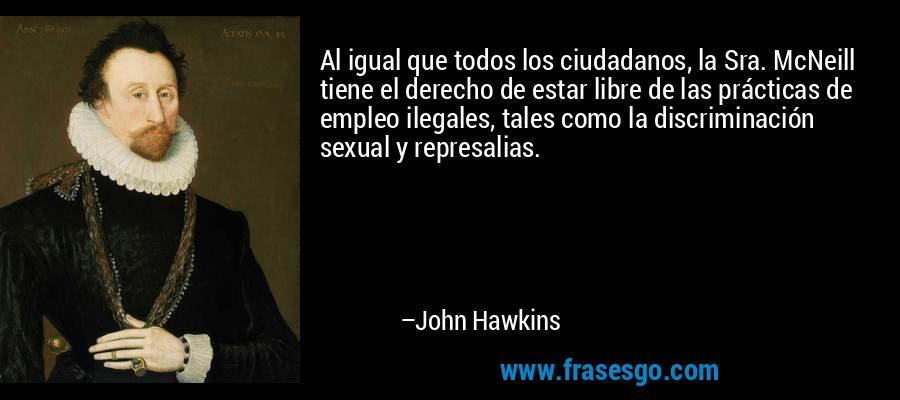 Al igual que todos los ciudadanos, la Sra. McNeill tiene el derecho de estar libre de las prácticas de empleo ilegales, tales como la discriminación sexual y represalias. – John Hawkins
