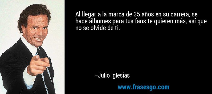 Al llegar a la marca de 35 años en su carrera, se hace álbumes para tus fans te quieren más, así que no se olvide de ti. – Julio Iglesias