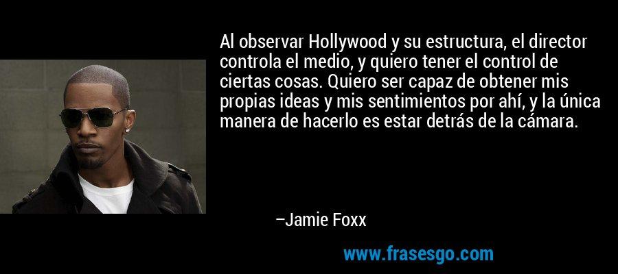 Al observar Hollywood y su estructura, el director controla el medio, y quiero tener el control de ciertas cosas. Quiero ser capaz de obtener mis propias ideas y mis sentimientos por ahí, y la única manera de hacerlo es estar detrás de la cámara. – Jamie Foxx