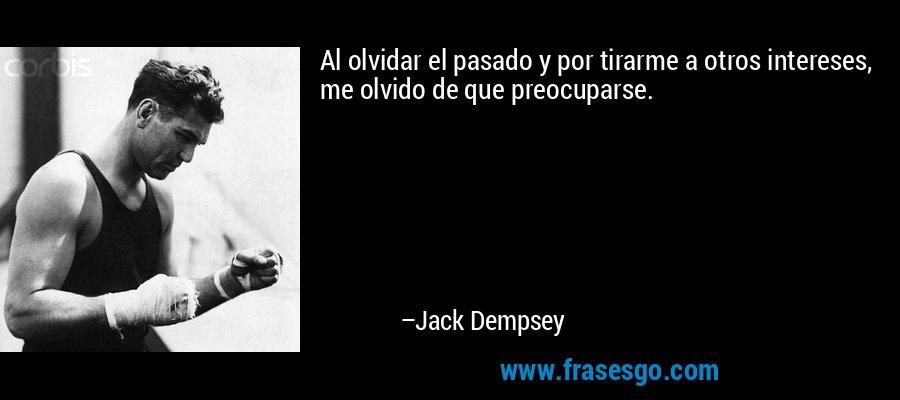 Al olvidar el pasado y por tirarme a otros intereses, me olvido de que preocuparse. – Jack Dempsey