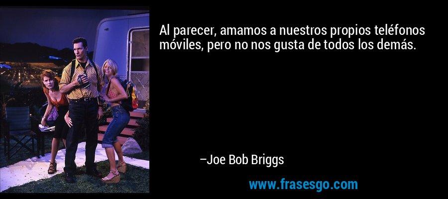 Al parecer, amamos a nuestros propios teléfonos móviles, pero no nos gusta de todos los demás. – Joe Bob Briggs