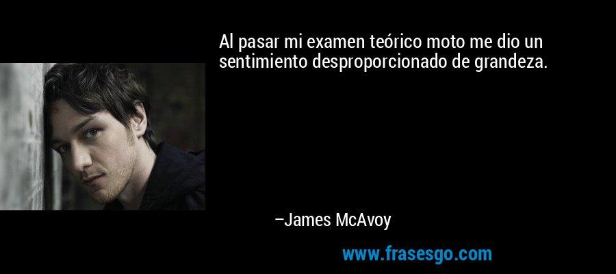 Al pasar mi examen teórico moto me dio un sentimiento desproporcionado de grandeza. – James McAvoy
