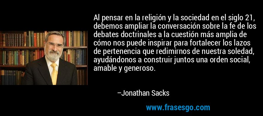 Al pensar en la religión y la sociedad en el siglo 21, debemos ampliar la conversación sobre la fe de los debates doctrinales a la cuestión más amplia de cómo nos puede inspirar para fortalecer los lazos de pertenencia que redimirnos de nuestra soledad, ayudándonos a construir juntos una orden social, amable y generoso. – Jonathan Sacks