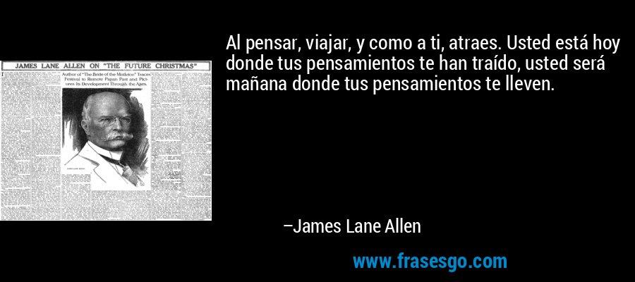 Al pensar, viajar, y como a ti, atraes. Usted está hoy donde tus pensamientos te han traído, usted será mañana donde tus pensamientos te lleven. – James Lane Allen