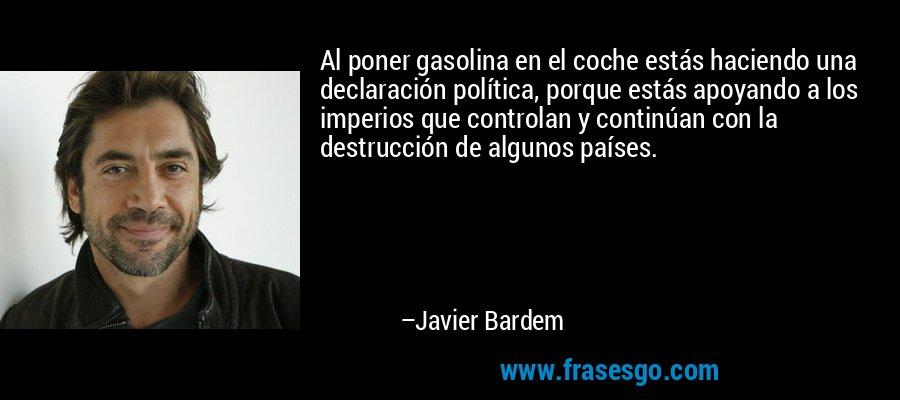 Al poner gasolina en el coche estás haciendo una declaración política, porque estás apoyando a los imperios que controlan y continúan con la destrucción de algunos países. – Javier Bardem