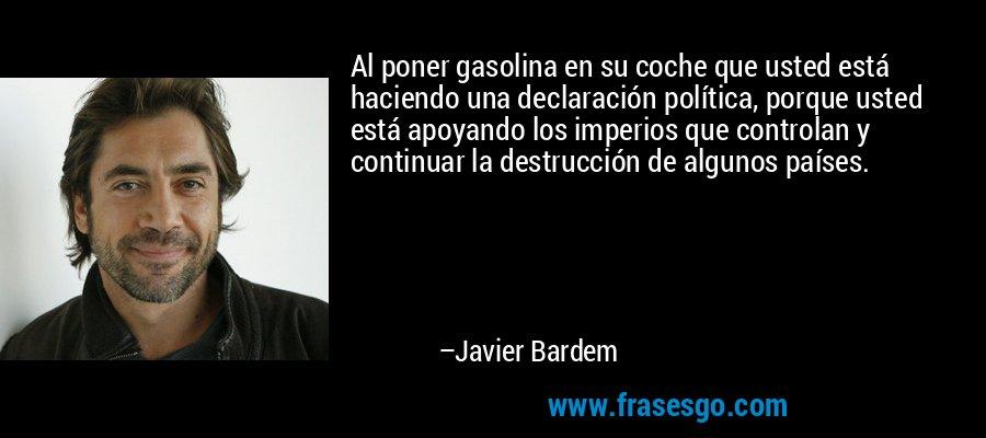Al poner gasolina en su coche que usted está haciendo una declaración política, porque usted está apoyando los imperios que controlan y continuar la destrucción de algunos países. – Javier Bardem