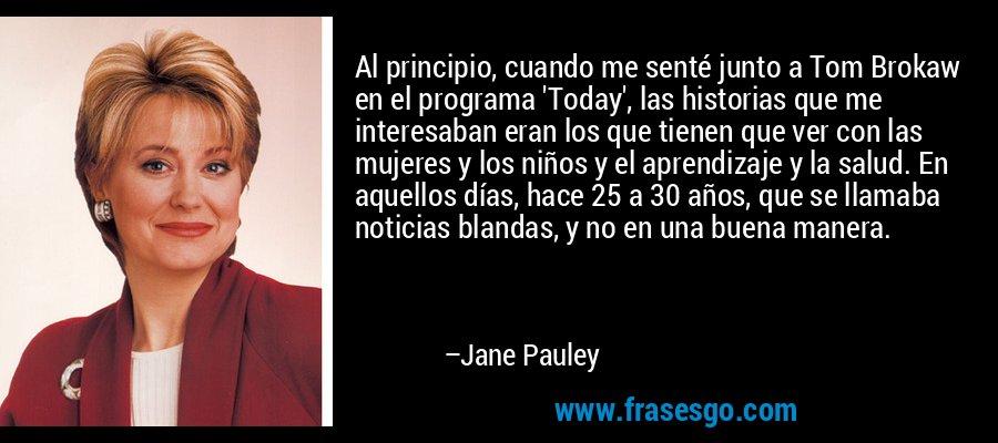 Al principio, cuando me senté junto a Tom Brokaw en el programa 'Today', las historias que me interesaban eran los que tienen que ver con las mujeres y los niños y el aprendizaje y la salud. En aquellos días, hace 25 a 30 años, que se llamaba noticias blandas, y no en una buena manera. – Jane Pauley