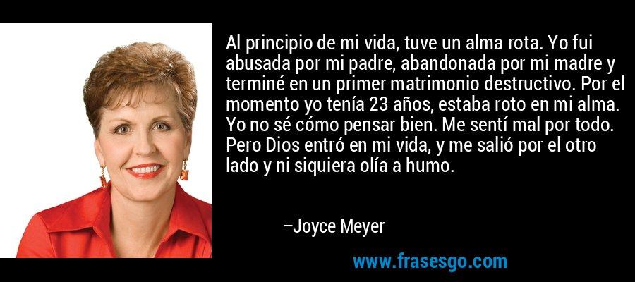 Al principio de mi vida, tuve un alma rota. Yo fui abusada por mi padre, abandonada por mi madre y terminé en un primer matrimonio destructivo. Por el momento yo tenía 23 años, estaba roto en mi alma. Yo no sé cómo pensar bien. Me sentí mal por todo. Pero Dios entró en mi vida, y me salió por el otro lado y ni siquiera olía a humo. – Joyce Meyer