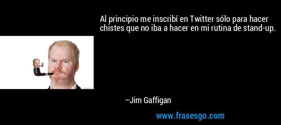 Al principio me inscribí en Twitter sólo para hacer chistes que no iba a hacer en mi rutina de stand-up. – Jim Gaffigan